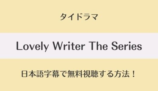 タイドラマ|Lovely Writer The Seriesの日本語字幕付き動画を全話無料視聴!あらすじキャスト情報も